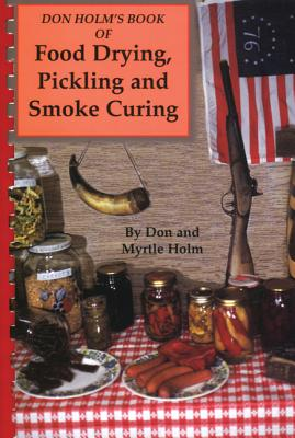 Don Holm's Book of Food Drying, Pickling and Smoke Curing: Smoke Curing - Holm, Don, and Holm, Myrtle