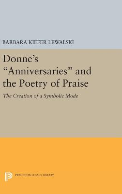 Donne's Anniversaries and the Poetry of Praise: The Creation of a Symbolic Mode - Lewalski, Barbara Kiefer