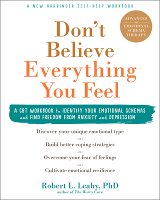 Don't Believe Everything You Feel: A CBT Workbook to Identify Your Emotional Schemas and Find Freedom from Anxiety and Depression - Leahy, Robert L, PhD