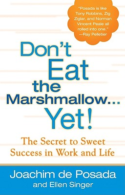 Don't Eat the Marshmallow...Yet!: The Secret to Sweet Success in Work and Life - de Posada, Joachim, and Singer, Ellen