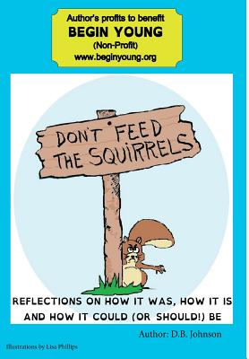 Don't Feed the Squirrels: Reflections on How It Was, How It Is, and How It Could (or Should) Be - Johnson, D B