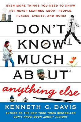 Don't Know Much about Anything Else: Even More Things You Need to Know But Never Learned about People, Places, Events, and More! - Davis, Kenneth C