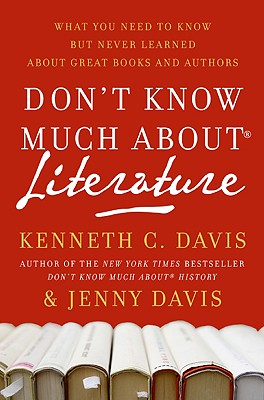 Don't Know Much about Literature: What You Need to Know But Never Learned about Great Books and Authors - Davis, Kenneth C