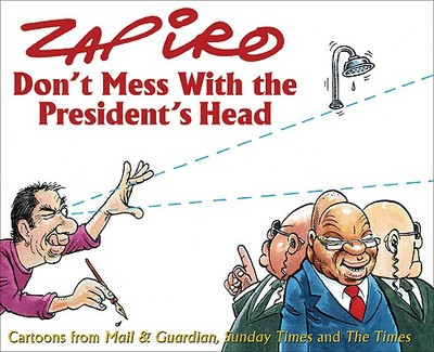 Don't Mess with the President's Head: Cartoons from Mail & Guardian, Sunday Times and the Times - Zapiro