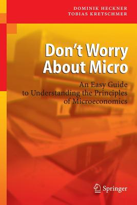 Don't Worry about Micro: An Easy Guide to Understanding the Principles of Microeconomics - Heckner, Dominik, and Kretschmer, Tobias