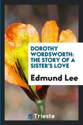 Dorothy Wordsworth: The Story of a Sister's Love - Lee, Edmund