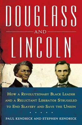 Douglass and Lincoln: How a Revolutionary Black Leader and a Reluctant Liberator Struggled to End Slavery and Save the Union - Kendrick, Paul, and Kendrick, Stephen