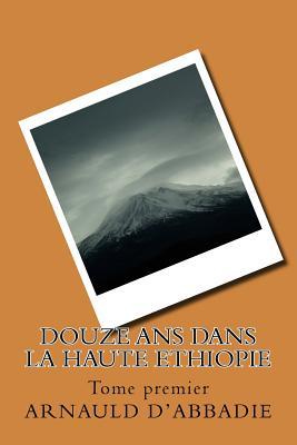 Douze ANS Dans La Haute Ethiopie: Tome Premier - D'Abbadie, Arnauld, and Ballin, G-Ph (Editor)