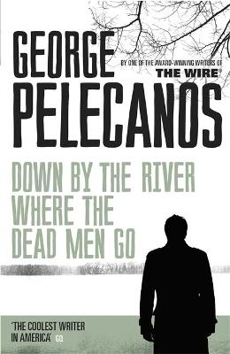 Down by the River Where the Dead Men Go - Pelecanos, George