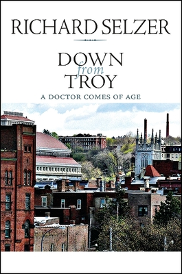 Down from Troy: A Doctor Comes of Age - Selzer, Richard, MD, and Josyph, Peter (Afterword by)
