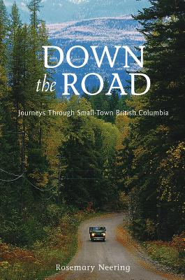 Down the Road: Journeys Through Small Town British Columbia - Neering, Rosemary