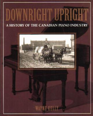 Downright Upright: A History of the Canadian Piano Industry - Kelly, Wayne