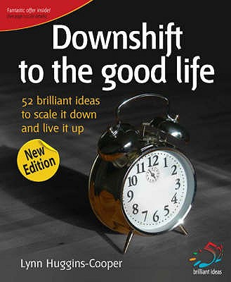 Downshift to the Good Life: 52 Brilliant Ideas to Scale it Down and Live it Up - Huggins-Cooper, Lynn