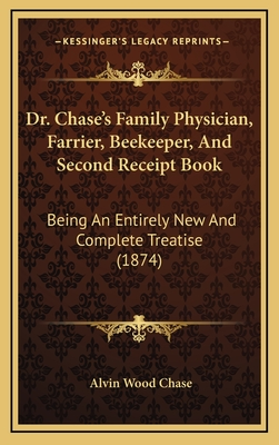 Dr. Chase's Family Physician, Farrier, Beekeeper, and Second Receipt Book: Being an Entirely New and Complete Treatise (1874) - Chase, Alvin Wood