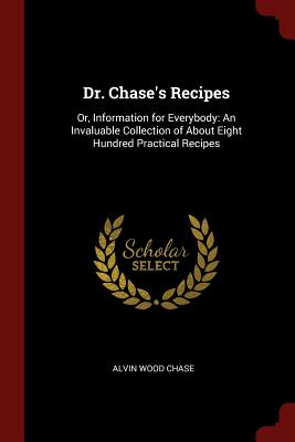Dr. Chase's Recipes: Or, Information for Everybody: An Invaluable Collection of about Eight Hundred Practical Recipes - Chase, Alvin Wood