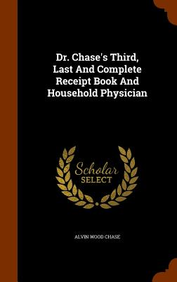 Dr. Chase's Third, Last and Complete Receipt Book and Household Physician - Chase, Alvin Wood