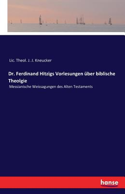 Dr. Ferdinand Hitzigs Vorlesungen Uber Biblische Theolgie - LIC Theol J J Kneucker (Editor)