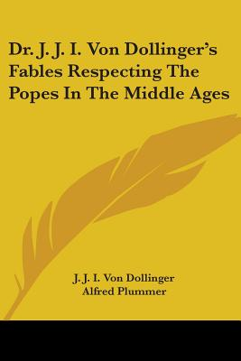Dr. J. J. I. Von Dollinger's Fables Respecting the Popes in the Middle Ages... - Dollinger, Johann Joseph Ignaz Von (Creator)