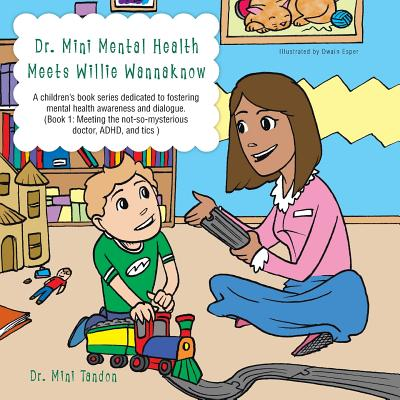 Dr. Mini Mental Health Meets Willie Wannaknow: A children's book series dedicated to fostering mental health awareness and dialogue. (Book 1: Meeting the not-so- mysterious doctor, ADHD, and tics ) - Tandon, Mini