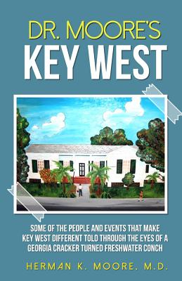Dr. Moore's Key West: o A view of Key West through the eyes of a Georgia Cracker turned Freshwater Conch - Kaplan, Bernard (Editor), and Moore, Iris B (Editor), and Hambright, Tom