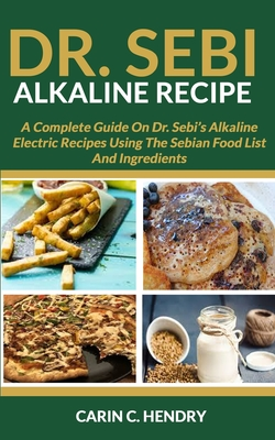 Dr. Sebi Alkaline Recipe: A Complete Guide On Dr. Sebi's Alkaline Electric Recipes Using The Sebian Food List And Ingredients - Hendry, Carin C