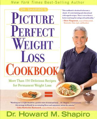 Dr. Shapiro's Picture Perfect Weight Loss Cookbook: More Than 150 Delicious Recipes for Permanent Weight Loss - Shapiro, Howard M, Dr., M.D.