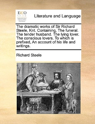 Dramatic Works of Sir Richard Steele, Knt. Containing Funeral. the Tender Husband. the Lying Lover. the Conscious Lovers. to Which Is Prefixed - Steele, Richard