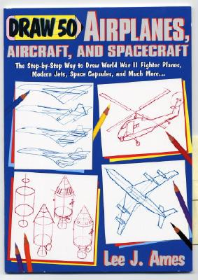 Draw 50 Airplanes, Aircrafts, and Spacecraft: The Step-By-Step Way to Draw World War II Fighter Planes, Modern Jets, Space Capsules, and Much More... - Ames, Lee J