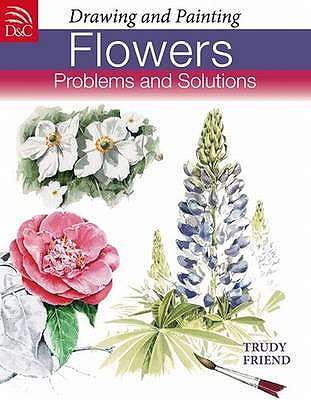 Drawing and Painting Flowers: Problems and Solutions - Friend, Trudy