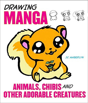 Drawing Manga Animals, Chibis, and Other Adorable Creatures - Amberlyn, J C