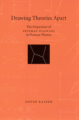 Drawing Theories Apart: The Dispersion of Feynman Diagrams in Postwar Physics - Kaiser, David