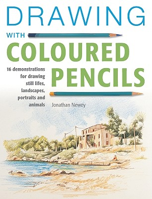 Drawing with Coloured Pencils: 16 Demonstrations for Drawing Still Lifes, Landscapes, Portraits and Animals - Newey, Jonathan