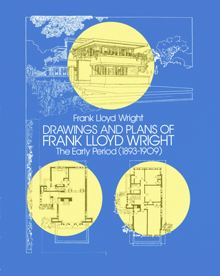 Drawings and Plans of Frank Lloyd Wright: The Early Period (1893-1909) - Wright, Frank Lloyd