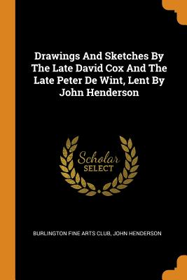 Drawings and Sketches by the Late David Cox and the Late Peter de Wint, Lent by John Henderson - Burlington Fine Arts Club (Creator), and Henderson, John