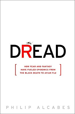 Dread: How Fear and Fantasy Have Fueled Epidemics from the Black Death to the Avian Flu - Alcabes, Philip