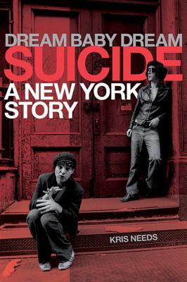 Dream Baby Dream: Suicide: A New York Story - Needs, Kris