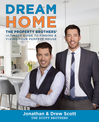 Dream Home: The Property Brothers' Ultimate Guide to Finding & Fixing Your Perfect House - Scott, Jonathan, and Scott, Drew