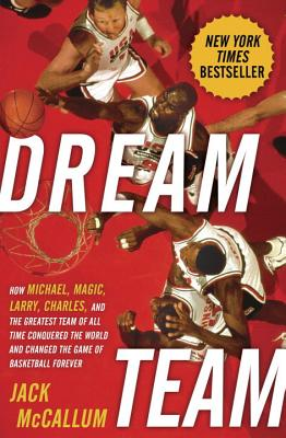 Dream Team: How Michael, Magic, Larry, Charles, and the Greatest Team of All Time Conquered the World and Changed the Game of Basketball Forever - McCallum, Jack