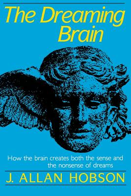 Dreaming Brain: How the Brain Create Both the Sense and the Nonsense of Dreams - Hobson, J Allan