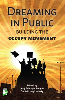 Dreaming in Public: Building the Occupy Movement - Lang, Amy Schrager (Editor), and Levitsky, Daniel (Editor), and Myles, Eileen (Contributions by)