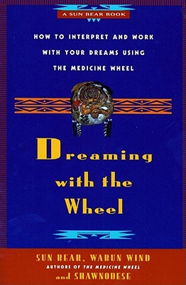 Dreaming with the Wheel: How to Interpret Your Dreams Using the Medicine Wheel - Sun Bear, and Bell, Don, and Bear, Sun