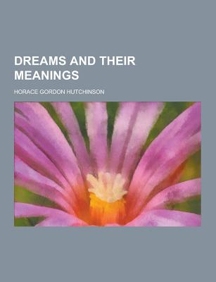 Dreams and Their Meanings - Hutchinson, Horace Gordon