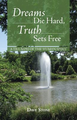 Dreams Die Hard, Truth Sets Free: A Triumph of the Human Spirit - Stone, Dave