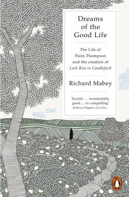 Dreams of the Good Life: The Life of Flora Thompson and the Creation of Lark Rise to Candleford - Mabey, Richard