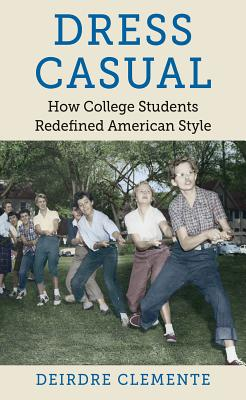 Dress Casual: How College Students Redefined American Style - Clemente, Deirdre