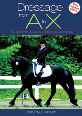 Dressage from A to X: The Definitive Guide to Riding and Competing - Burkhardt, Barbara