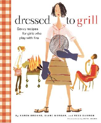 Dressed to Grill: Savvy Recipes for Girls Who Play with Fire - Brooks, Karen, and Chronicle Books, and Darmon, Reed