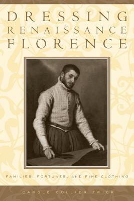 Dressing Renaissance Florence: Families, Fortunes, and Fine Clothing - Frick, Carole Collier, Professor