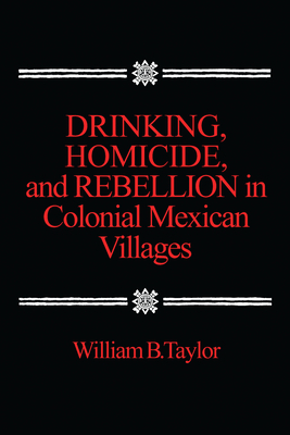 Drinking, Homicide, and Rebellion in Colonial Mexican Villages - Taylor, Carrie J, and Taylor, William B, Ph.D.
