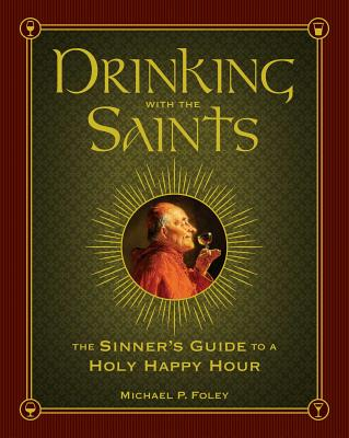 Drinking with the Saints: The Sinner's Guide to a Holy Happy Hour - Foley, Michael P